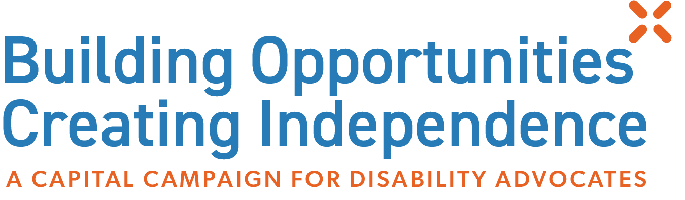 Building Opportunities, Creating Independence. A Capital Campaign for Disability Advocates